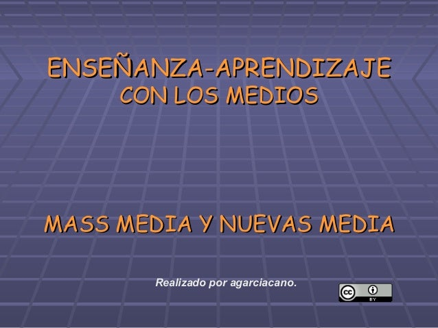 ENSEÑANZA-APRENDIZAJE     CON LOS MEDIOSMASS MEDIA Y NUEVAS MEDIA       Realizado por agarciacano.