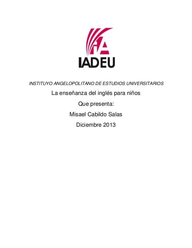 INSTITUYO ANGELOPOLITANO DE ESTUDIOS UNIVERSITARIOS  La enseñanza del inglés para niños Que presenta: Misael Cabildo Salas...