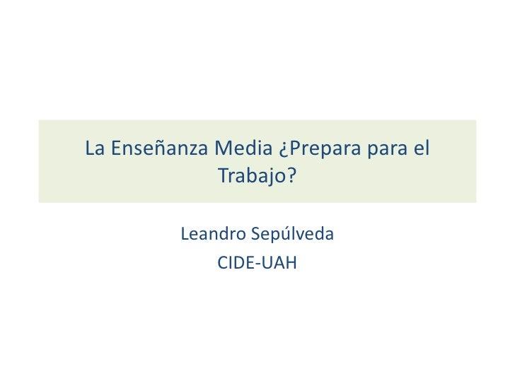 La Enseñanza Media ¿Prepara para el Trabajo?<br />Leandro Sepúlveda<br />CIDE-UAH<br />