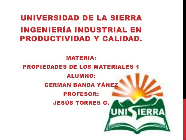 UNIVERSIDAD DE LA SIERRA INGENIERÍA INDUSTRIAL EN PRODUCTIVIDAD Y CALIDAD. MATERIA: PROPIEDADES DE LOS MATERIALES 1 ALUMNO...