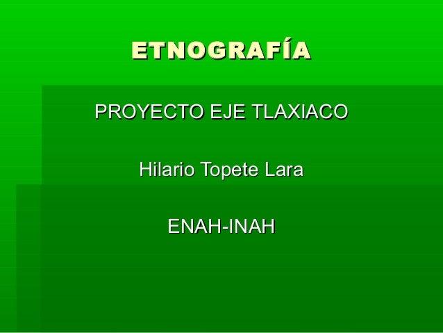 ETNOGRAFÍA PROYECTO EJE TLAXIACO Hilario Topete Lara ENAH-INAH