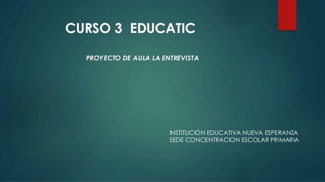 PROYECTO DE AULA LA ENTREVISTA INSTITUCIÓN EDUCATIVA NUEVA ESPERANZA SEDE CONCENTRACION ESCOLAR PRIMARIA CURSO 3 EDUCATIC