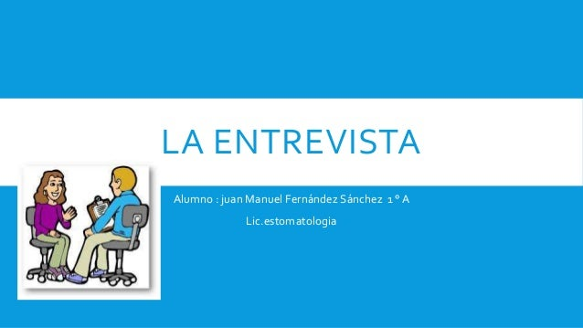 LA ENTREVISTA Alumno : juan Manuel Fernández Sánchez 1 ° A Lic.estomatologia