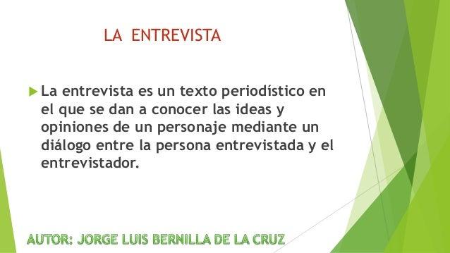 LA ENTREVISTA  La entrevista es un texto periodístico en el que se dan a conocer las ideas y opiniones de un personaje me...