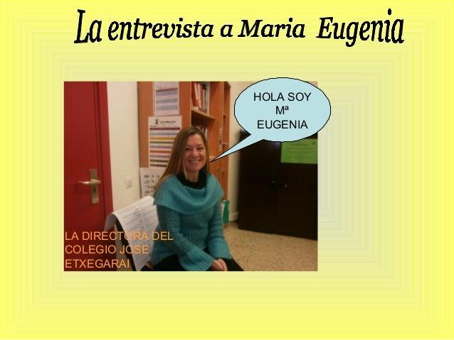 HOLA SOY Mª EUGENIA  LA DIRECTORA DEL COLEGIO JOSE ETXEGARAI