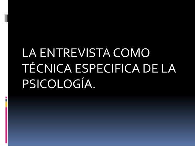 LA ENTREVISTA COMO  TÉCNICA ESPECIFICA DE LA  PSICOLOGÍA.