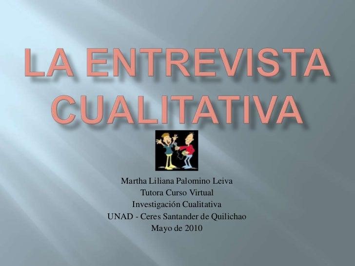 LA ENTREVISTA CUALITATIVA <br />Martha Liliana Palomino Leiva<br />Tutora Curso Virtual <br />Investigación Cualitativa<br...