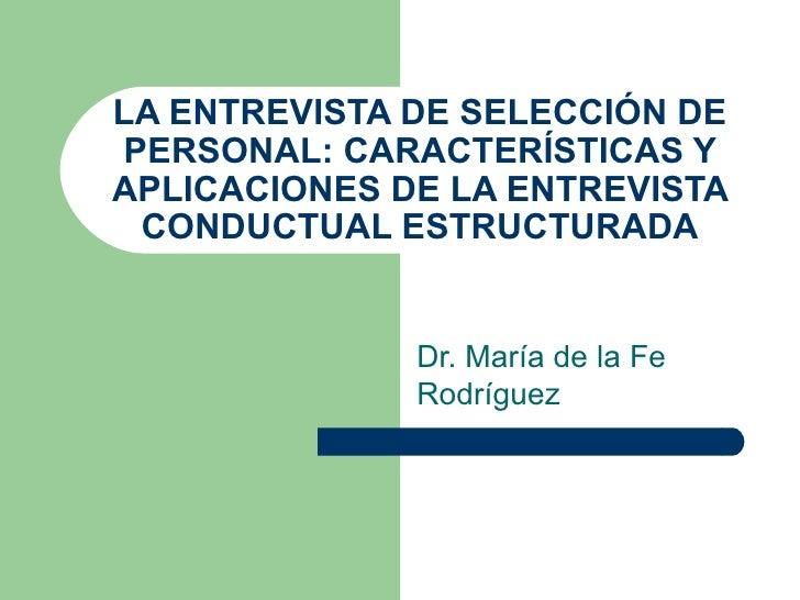 LA ENTREVISTA DE SELECCIÓN DE PERSONAL: CARACTERÍSTICAS Y APLICACIONES DE LA ENTREVISTA CONDUCTUAL ESTRUCTURADA Dr. María ...