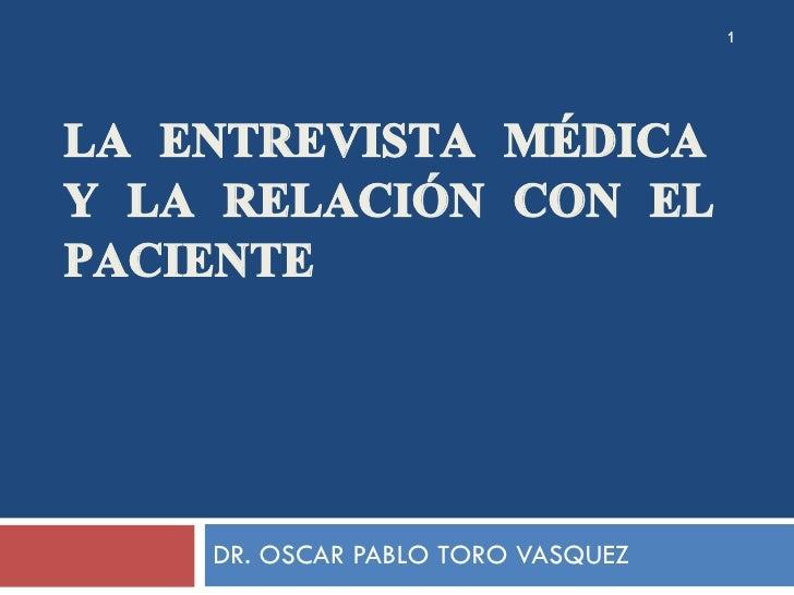 LA ENTREVISTA MÉDICA Y LA RELACIÓN CON EL PACIENTE DR. OSCAR PABLO TORO VASQUEZ