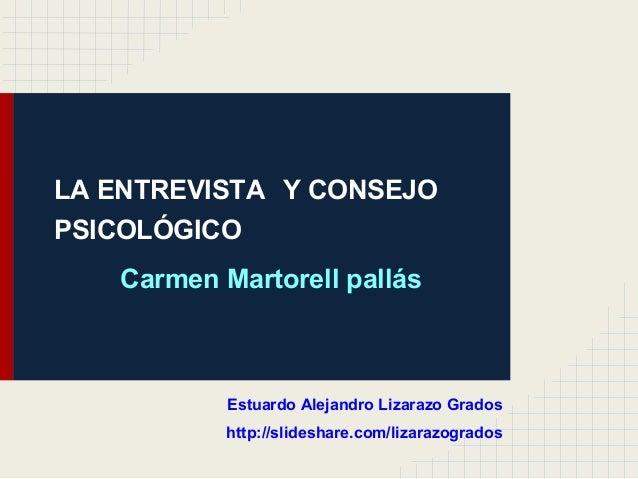 LA ENTREVISTA Y CONSEJO PSICOLÓGICO Carmen Martorell pallás Estuardo Alejandro Lizarazo Grados http://slideshare.com/lizar...