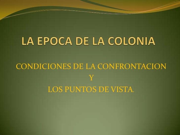 LA EPOCA DE LA COLONIA<br />CONDICIONES DE LA CONFRONTACION <br />Y <br />LOS PUNTOS DE VISTA.<br />