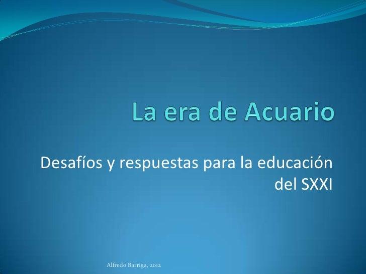 Desafíos y respuestas para la educación                                del SXXI         Alfredo Barriga, 2012