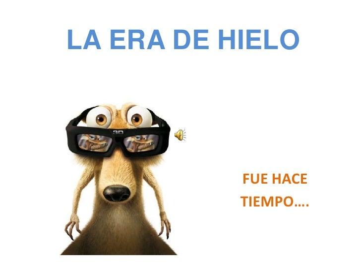 LA ERA DE HIELO<br />FUE HACE <br />TIEMPO….<br />