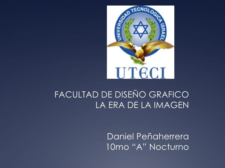 """FACULTAD DE DISEÑO GRAFICO LA ERA DE LA IMAGEN Daniel Peñaherrera 10mo """"A"""" Nocturno"""