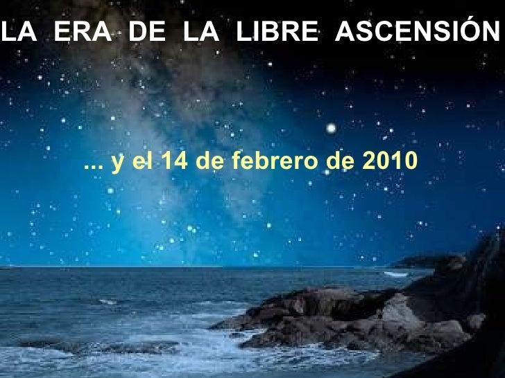 LA  ERA  DE  LA  LIBRE  ASCENSIÓN ... y el 14 de febrero de 2010