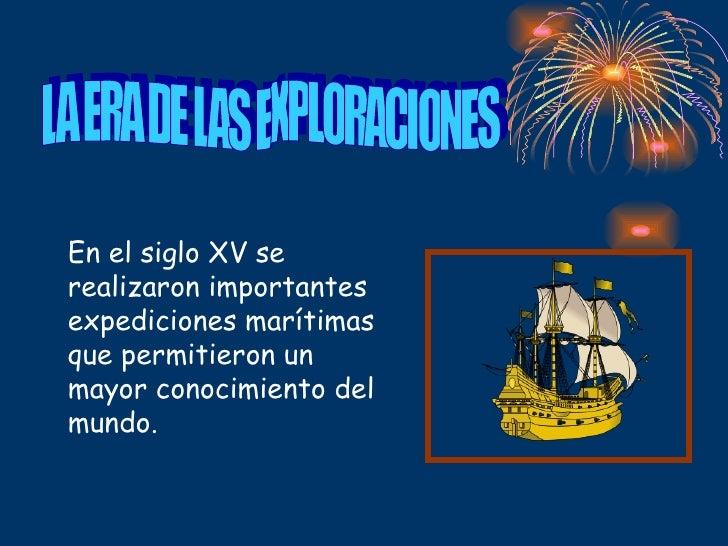 LA ERA DE LAS EXPLORACIONES En el siglo XV se realizaron importantes expediciones marítimas que permitieron un mayor conoc...