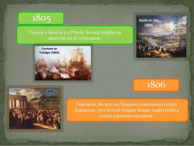 Venció a Austria y a Prusia, lo cual amplió su dominio en el continente. 1805 1806 Napoleón decreto un bloqueo continental...