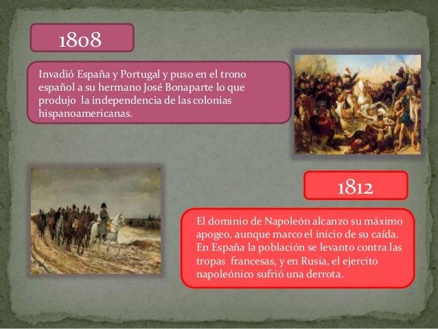 1808 Invadió España y Portugal y puso en el trono español a su hermano José Bonaparte lo que produjo la independencia de l...