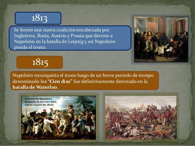 1813 Se formó una nueva coalición encabezada por Inglaterra, Rusia, Austria y Prusia que derroto a Napoleón en la batalla ...