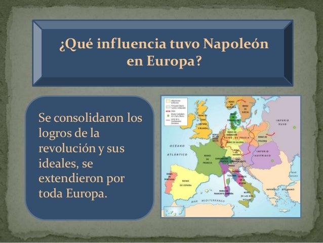 ¿Qué influencia tuvo Napoleón en Europa? Se consolidaron los logros de la revolución y sus ideales, se extendieron por tod...