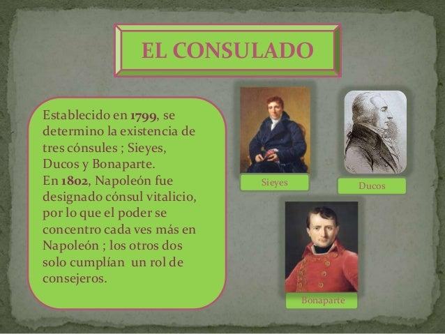 EL CONSULADO Establecido en 1799, se determino la existencia de tres cónsules ; Sieyes, Ducos y Bonaparte. En 1802, Napole...