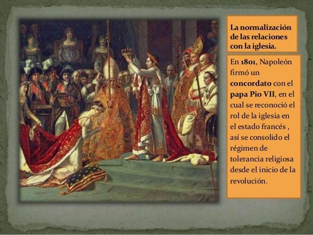 La normalización delasrelaciones con la iglesia. En 1801, Napoleón firmó un concordato con el papa Pio VII, en el cual se ...