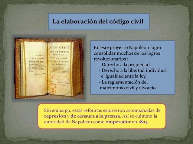 La elaboración del código civil En este proyecto Napoleón logro consolidar muchos de los logros revolucionarios : - Derech...