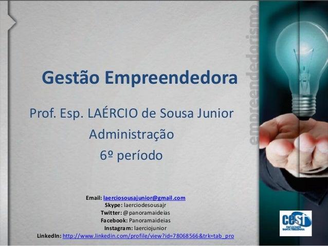 Gestão Empreendedora Prof. Esp. LAÉRCIO de Sousa Junior Administração 6º período Email: laerciosousajunior@gmail.com Skype...