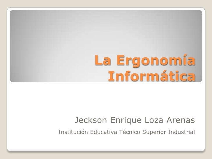 La Ergonomía Informática<br />Jeckson Enrique Loza Arenas<br />Institución Educativa Técnico Superior Industrial<br />