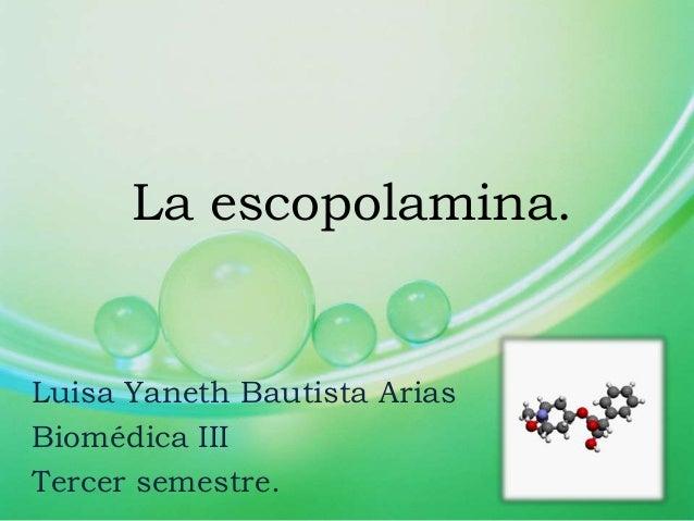 La escopolamina. Luisa Yaneth Bautista Arias Biomédica III Tercer semestre.