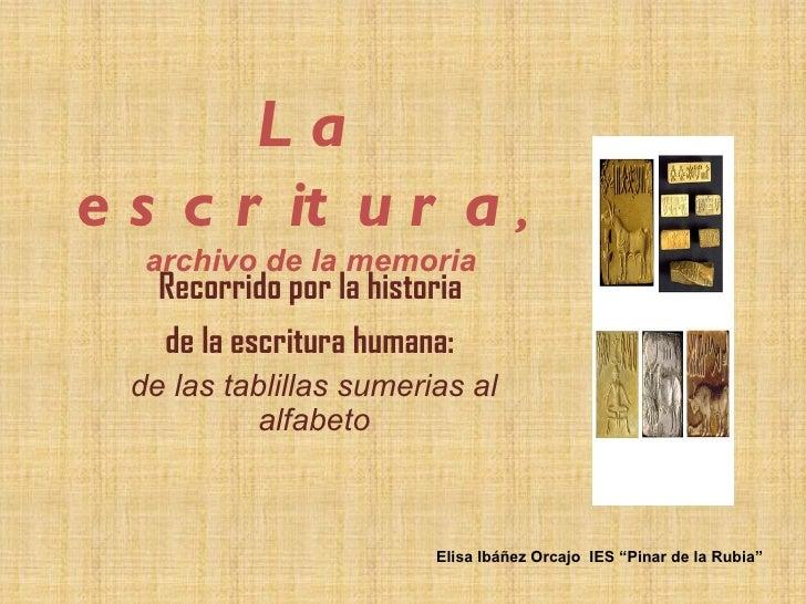 Lae s c r it u r a ,   archivo de la memoria    Recorrido por la historia    de la escritura humana:  de las tablillas sum...