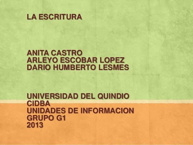 LA ESCRITURAANITA CASTROARLEYO ESCOBAR LOPEZDARIO HUMBERTO LESMESUNIVERSIDAD DEL QUINDIOCIDBAUNIDADES DE INFORMACIONGRUPO ...