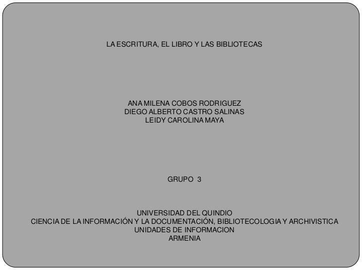 LA ESCRITURA, EL LIBRO Y LAS BIBLIOTECASANA MILENA COBOS RODRIGUEZDIEGO ALBERTO CASTRO SALINASLEIDY CAROLINA MAYA GRUPO  3...