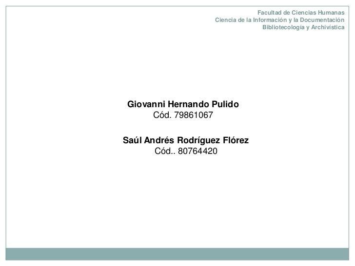 Facultad de Ciencias HumanasCiencia de la Información y la Documentación Bibliotecología y Archivística<br />Giovanni Hern...