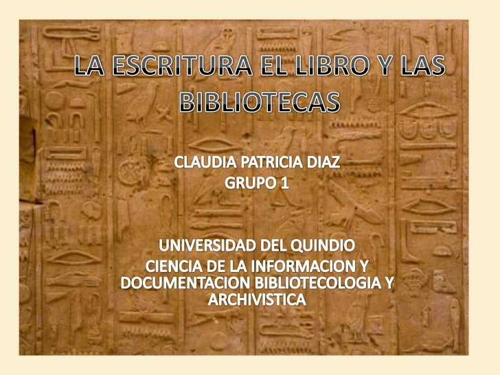 LA ESCRITURA EL LIBRO Y LAS BIBLIOTECAS<br />CLAUDIA PATRICIA DIAZ<br />GRUPO 1<br />UNIVERSIDAD DEL QUINDIO<br />CIENCIA ...