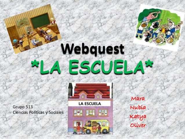 Webquest *LA ESCUELA* Mara Nubia Katya Oliver Grupo 513 Ciencias Políticas y Sociales