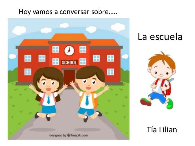 La escuela Tía Lilian Hoy vamos a conversar sobre…..