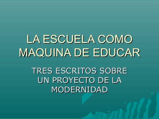 LA ESCUELA COMOLA ESCUELA COMO MAQUINA DE EDUCARMAQUINA DE EDUCAR TRES ESCRITOS SOBRETRES ESCRITOS SOBRE UN PROYECTO DE LA...