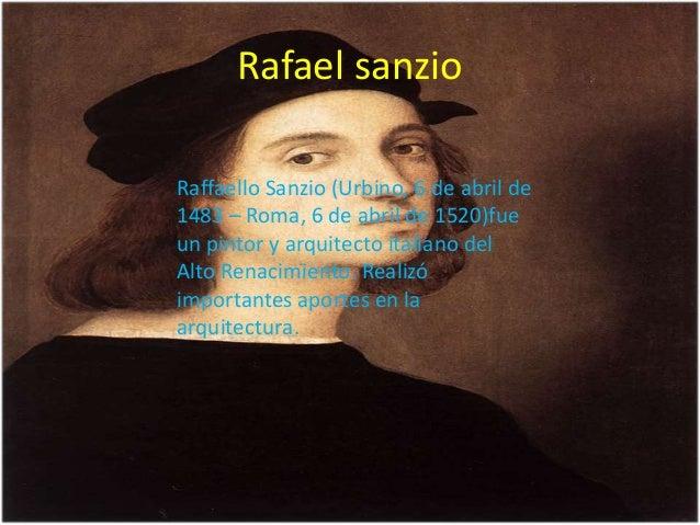 Rafael sanzio Raffaello Sanzio (Urbino, 6 de abril de 1483 – Roma, 6 de abril de 1520)fue un pintor y arquitecto italiano ...