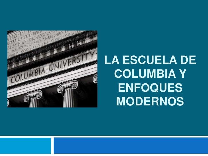 La ESCUELA DE COLUMBIA Y ENFOQUES MODERNOS<br />
