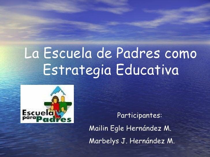 La Escuela de Padres como    Estrategia Educativa                    Participantes:          Mailin Egle Hernández M.     ...
