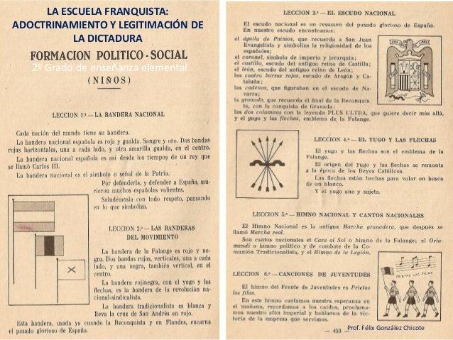 2º Grado de enseñanza elemental  LA ESCUELA FRANQUISTA: ADOCTRINAMIENTO Y LEGITIMACIÓN DE LA DICTADURA  Prof. Félix Gonzál...