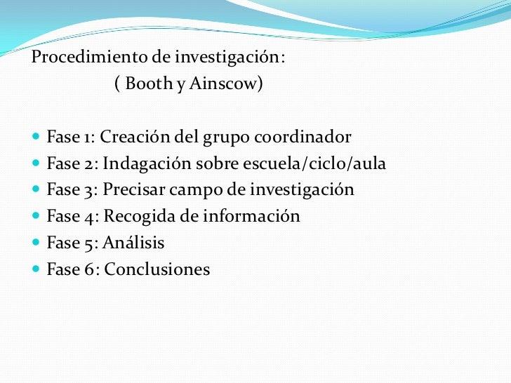 Procedimiento de investigación:         ( Booth y Ainscow) Fase 1: Creación del grupo coordinador Fase 2: Indagación sob...