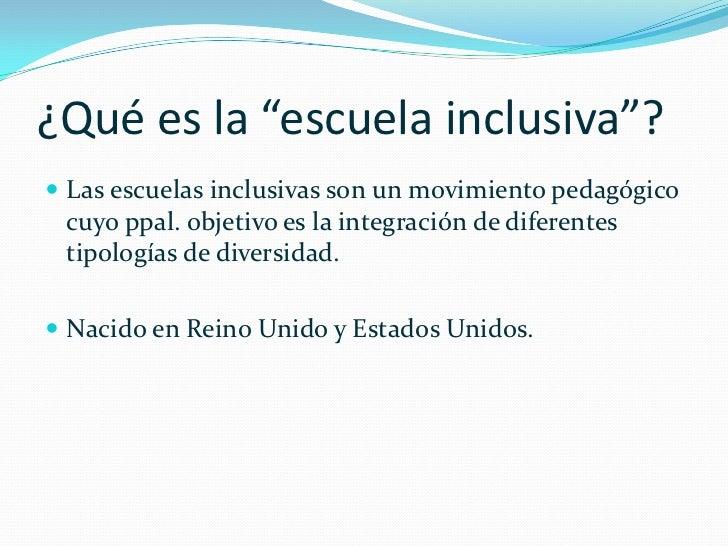 """¿Qué es la """"escuela inclusiva""""? Las escuelas inclusivas son un movimiento pedagógico cuyo ppal. objetivo es la integració..."""