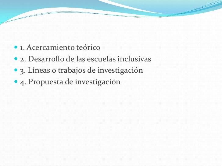  1. Acercamiento teórico 2. Desarrollo de las escuelas inclusivas 3. Líneas o trabajos de investigación 4. Propuesta d...
