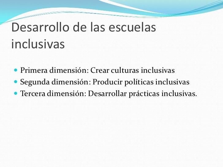 Desarrollo de las escuelasinclusivas Primera dimensión: Crear culturas inclusivas Segunda dimensión: Producir políticas ...
