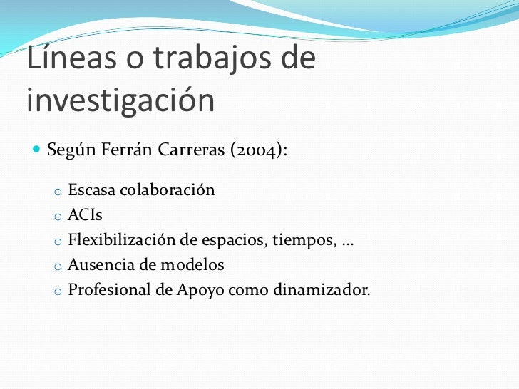 Líneas o trabajos deinvestigación Según Ferrán Carreras (2004):  o Escasa colaboración  o ACIs  o Flexibilización de espa...