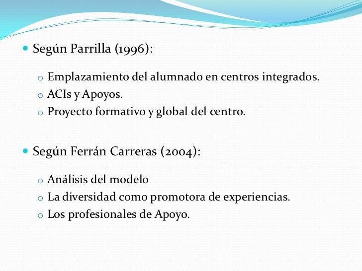  Según Parrilla (1996):  o Emplazamiento del alumnado en centros integrados.  o ACIs y Apoyos.  o Proyecto formativo y gl...
