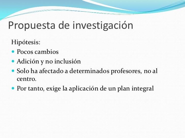 Propuesta de investigaciónHipótesis: Pocos cambios Adición y no inclusión Solo ha afectado a determinados profesores, n...