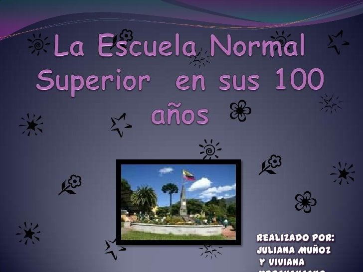 La Escuela Normal Superior  en sus 100 años  <br />Realizado Por: <br />Juliana Muñoz <br /> y Viviana Merchancano<br />